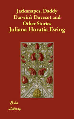 Jackanapes, Daddy Darwin's Dovecot and Other Stories by Juliana Horatia Ewing