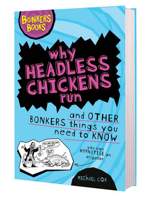 Why Headless Chickens Run and Other Bonkers ThingsYou Need to Know by Michael Cox