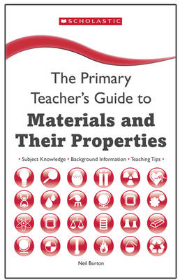 Materials and Their Properties Key Subject Knowledge, Background Information, Teaching Tips by Neil Burton
