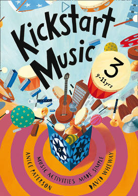 Kickstart Music 3 Music Activities Made Simple - 9-11 Year-olds by Anice Paterson, David Wheway
