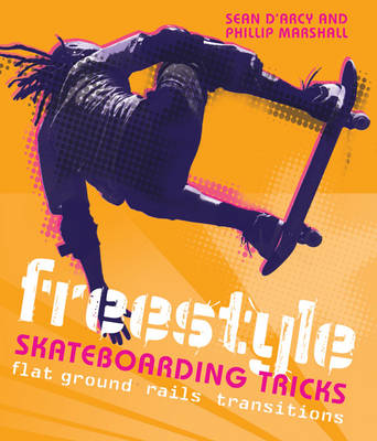 Freestyle Skateboarding Tricks Flat Ground, Rails and Transitions by Sean D'Arcy, Phillip Marshall