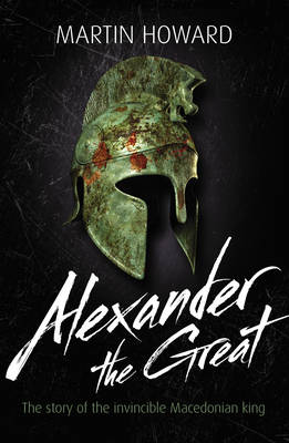 Alexander the Great The Story of the Invincible Macedonian King by Martin Howard