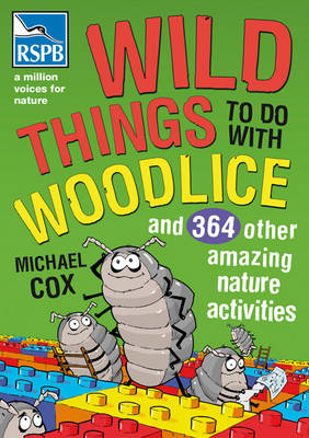 Wild Things To Do With Woodlice And 364 Other Amazing Nature Activities by Michael Cox