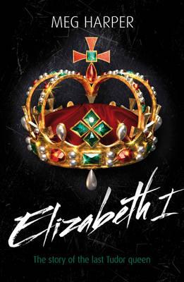 Elizabeth I The Story of the Last Tudor Queen by Meg Harper