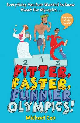 Fitter, Faster, Funnier Olympics Everything You Ever Wanted to Know About the Olympics but Were Afraid to Ask by Michael Cox