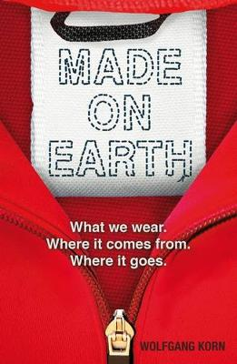 Made on Earth What We Wear, Where it Comes from, Where it Goes by Wolfgang Korn