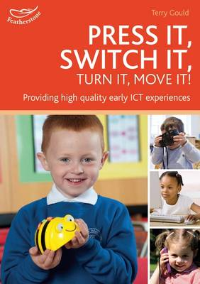 Press it, Switch it, Turn it, Move It! Using ICT in the Early Years by Terry Gould