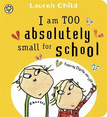 I am Too Absolutely Small for School Featuring Charlie and Lola by Lauren Child