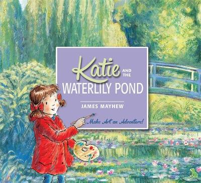 Katie and the Waterlily Pond A Journey Through Five Magical Monet Masterpieces by James Mayhew