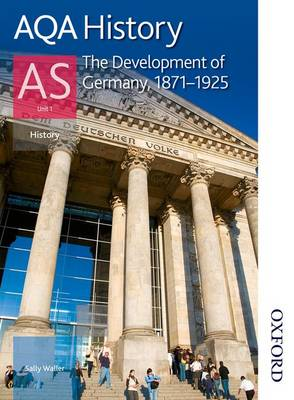 AQA History AS: Unit 1 - The Development of Germany, 1871-1925 by Sally Waller