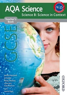 New AQA Science GCSE Science B: Science in Context Teacher's Book by James Hayward, Jo Locke, Nicky Thomas