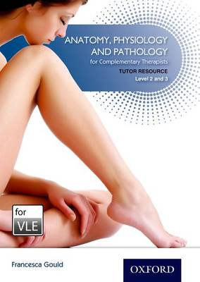 Anatomy, Physiology & Pathology Complementary Therapists Level 2/3 VLE Tutor Resource VLE (Moodle) by Francesca Gould