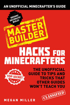 Hacks for Minecrafters: Master Builder An Unofficial Minecrafters Guide by Megan Miller