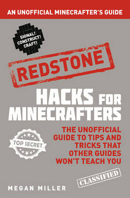 Hacks for Minecrafters: Redstone An Unofficial Minecrafters Guide by Megan Miller