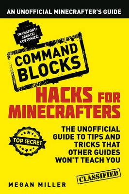 Hacks for Minecrafters: Command Blocks An Unofficial Minecrafters Guide by Megan Miller