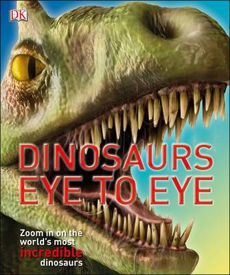 Dinosaurs Eye to Eye Zoom in on the World's Most Incredible Dinosaurs by DK