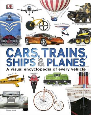 Cars, Trains, Ships And Planes: A Visual Encyclopedia Of Every Vehicle by Kindersley Dorling
