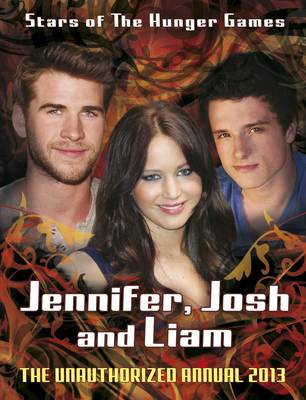 Jennifer, Josh, Liam: Stars of The Hunger Games: The Unauthorized Annual by