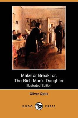 Make or Break; Or, the Rich Man's Daughter (Illustrated Edition) (Dodo Press) by Professor Oliver Optic