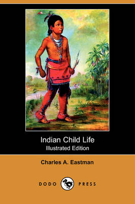 Indian Child Life (Illustrated Edition) (Dodo Press) by Charles Alexander Eastman