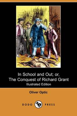 In School and Out; Or, the Conquest of Richard Grant (Illustrated Edition) (Dodo Press) by Professor Oliver Optic