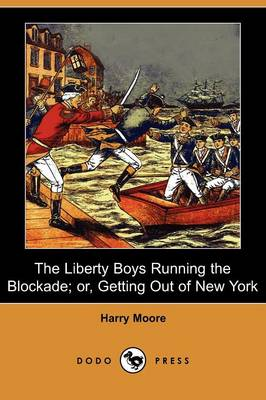 The Liberty Boys Running the Blockade; Or, Getting Out of New York (Dodo Press) by Harry Moore