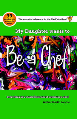 My Daughter Wants to be a Chef Everything You Should Know About Becoming a Chef by Martin Laprise