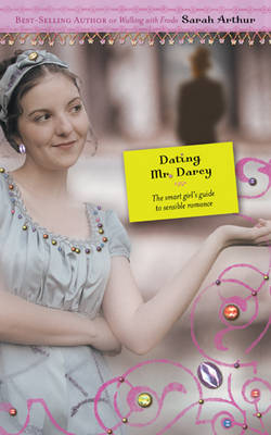 Dating Mr Darcy The Smart Girl's Guide to Sensible Romance by Sarah Arthur