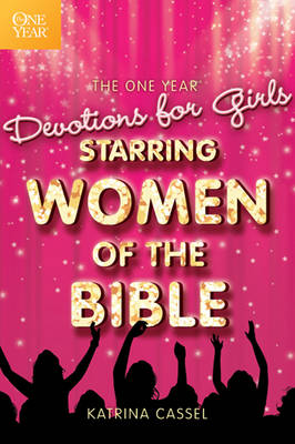 The One Year Devotions for Girls Starring Women of the Bible by Katrina Cassel
