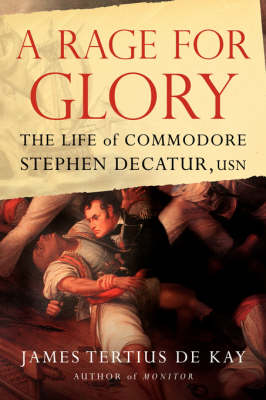 A Rage for Glory The Life of Commodore Stephen Decatur, USN by James Tertius DeKay