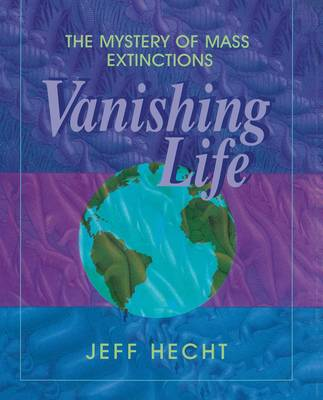 Vanishing Life The Mystery of Mass Extinctions by Jeff Hecht
