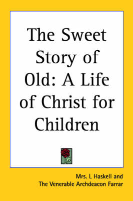 The Sweet Story of Old A Life of Christ for Children by Mrs. L Haskell, The Venerable Archdeacon Farrar