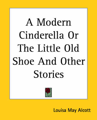 A Modern Cinderella or the Little Old Shoe and Other Stories by Louisa May Alcott