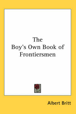 The Boy's Own Book of Frontiersmen by Albert Britt