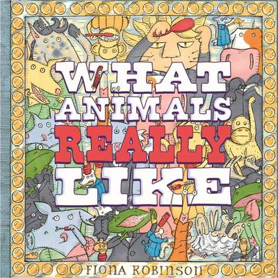 What Animals Really Like by Fiona Robinson
