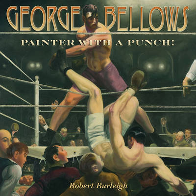 George Bellows Painter with a Punch! by Robert Burleigh