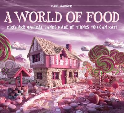 A World of Food Discover Magical Lands Made of Things You Can Eat! by Carl Warner