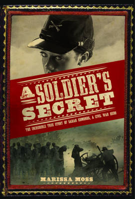 A Soldier's Secret The Incredible True Story of Sarah Edmonds, a Civil War Hero by Marissa Moss