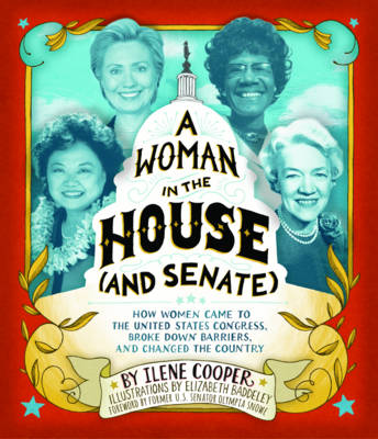 A Woman in the House (and Senate) How Women Came to the United States Congress, Broke Down Barriers, and Changed the Country by Ilene Cooper