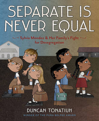 Separate is Never Equal Sylvia Mendez and Her Family's Fight for Desegregation by Duncan Tonatiuh