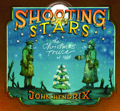 Shooting at the Stars The Christmas Truce of 1914 by John Hendrix