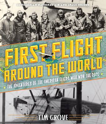 First Flight Around the World The Adventures of the American Fliers Who Won the Race by Tim Grove, National Air and Space Museum