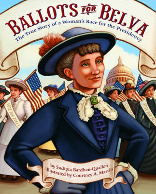 Ballots for Belva The True Story of a Woman's Race for the Presidency by Sudipta Bardhan-Quallen