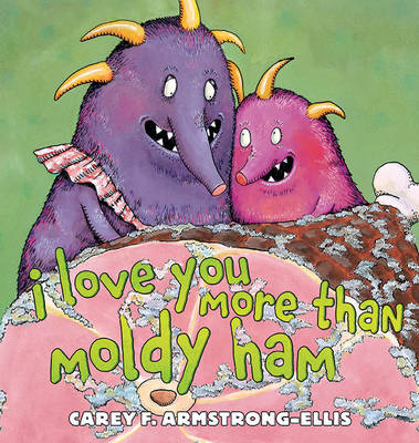I Love You More Than Moldy Ham by Carey Armstrong-Ellis