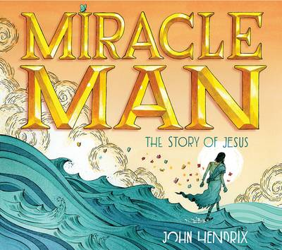 Miracle Man The Story of Jesus by John Hendrix