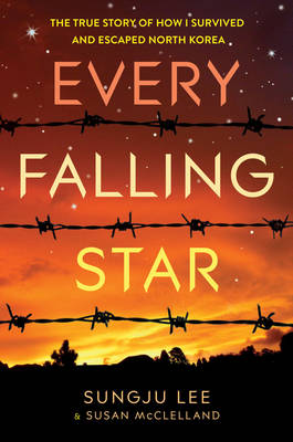 Every Falling Star The True Story of How I Survived and Escaped North Korea by Sungju Lee