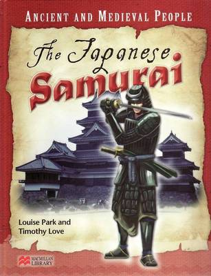Ancient and Medieval People the Japanese Samurai Macmillan Library by Louise Park, Timothy Love