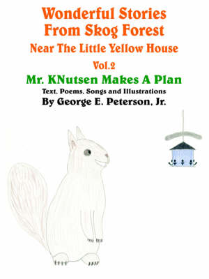 Wonderful Stories From Skog Forest Near The Little Yellow House Volume 2 Mr. KNutsen Makes A Plan by George E. Peterson Jr.