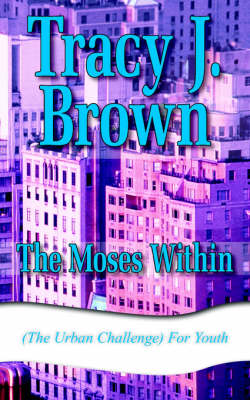 The Moses Within (The Urban Challenge) For Youth by Tracy J. Brown
