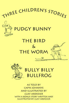 Three Children's Stories The Bird and the Worm, Pudgy Bunny and Bully Billy Bullfrog by Cap'n Johnnye
